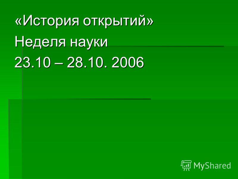 «История открытий» Неделя науки 23.10 – 28.10. 2006