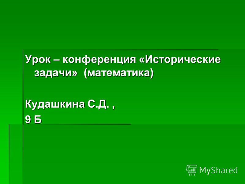 Урок – конференция «Исторические задачи» (математика) Кудашкина С.Д., 9 Б