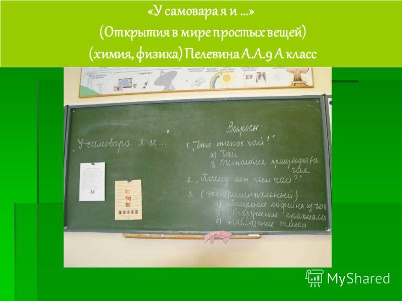 «У самовара я и …» (Открытия в мире простых вещей) (химия, физика) Пелевина А.А.9 А класс