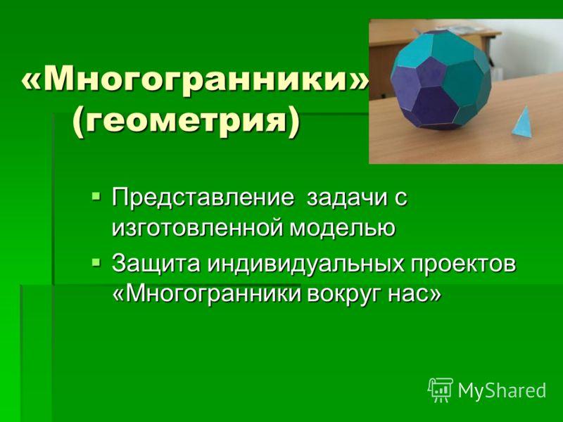 «Многогранники» (геометрия) Представление задачи с изготовленной моделью Представление задачи с изготовленной моделью Защита индивидуальных проектов «Многогранники вокруг нас» Защита индивидуальных проектов «Многогранники вокруг нас»
