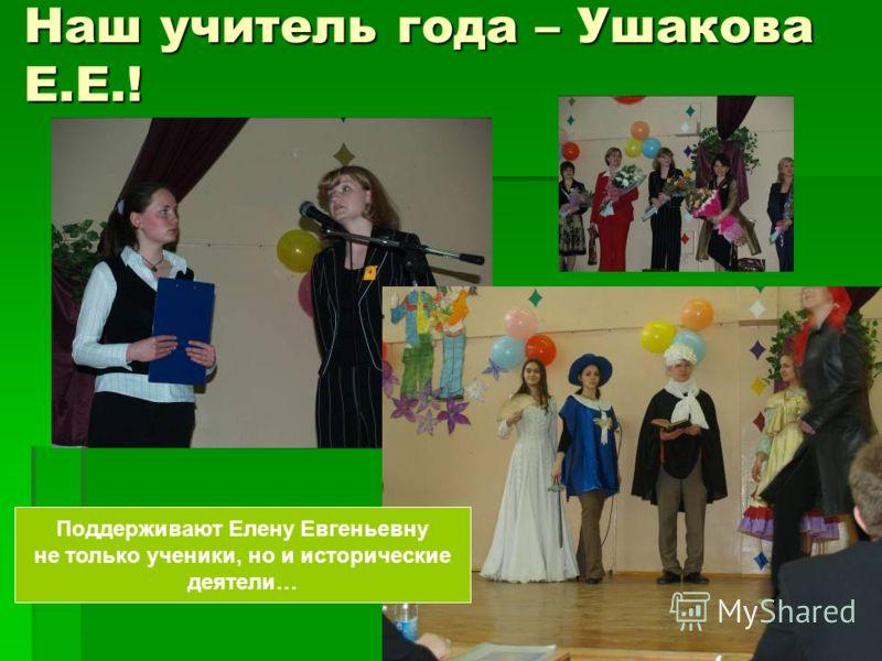 Наш учитель года – Ушакова Е.Е.! Поддерживают Елену Евгеньевну не только ученики, но и исторические деятели…