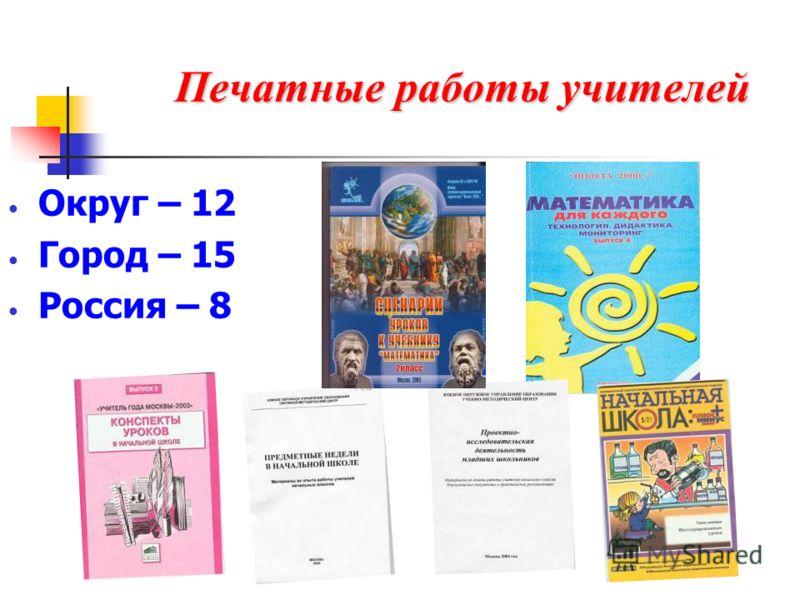 Печатные работы учителей Округ – 12 Город – 15 Россия – 8