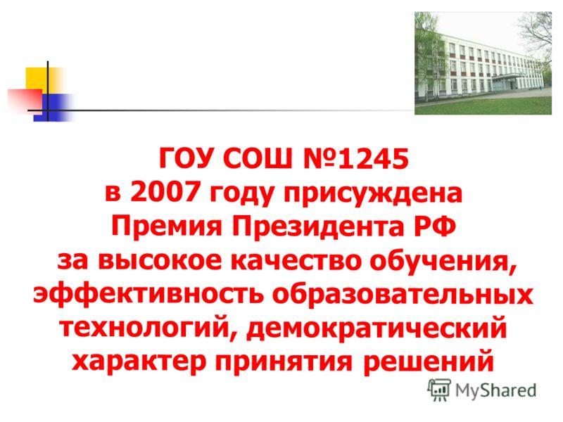 ГОУ СОШ 1245 в 2007 году присуждена Премия Президента РФ за высокое качество обучения, эффективность образовательных технологий, демократический характер принятия решений