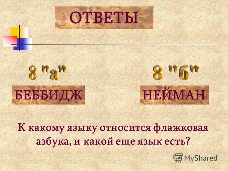 ОТВЕТЫ БЕББИДЖНЕЙМАН К какому языку относится флажковая азбука, и какой еще язык есть?