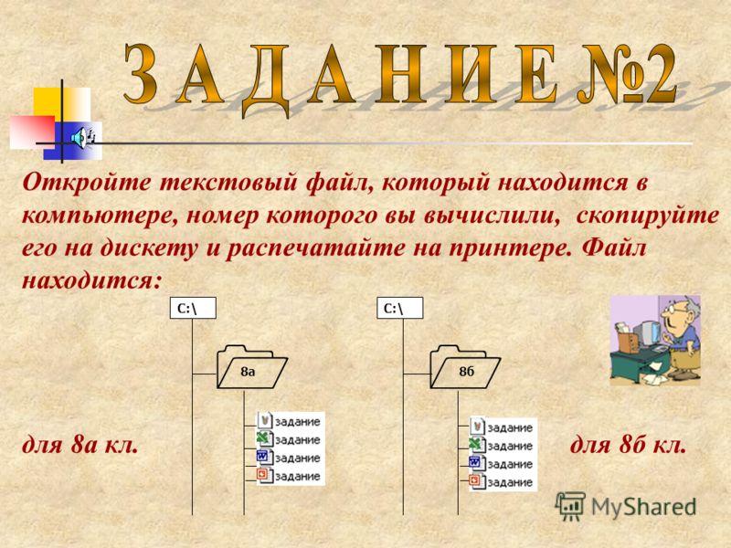 Откройте текстовый файл, который находится в компьютере, номер которого вы вычислили, скопируйте его на дискету и распечатайте на принтере. Файл находится: для 8а кл. для 8б кл. С:\ 8а8б