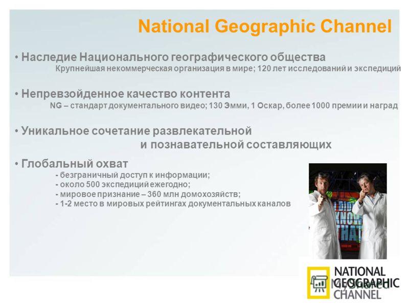 National Geographic Channel Наследие Национального географического общества Крупнейшая некоммерческая организация в мире; 120 лет исследований и экспедиций Непревзойденное качество контента NG – стандарт документального видео; 130 Эмми, 1 Оскар, боле