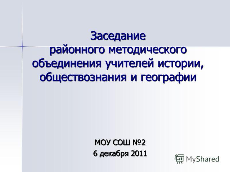 Заседание районного методического объединения учителей истории, обществознания и географии МОУ СОШ 2 6 декабря 2011