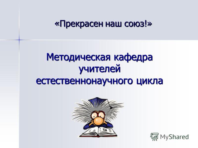 Методическая кафедра учителей естественнонаучного цикла «Прекрасен наш союз!»