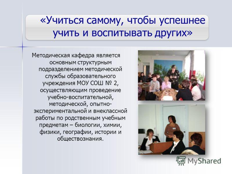 «Учиться самому, чтобы успешнее учить и воспитывать других» Методическая кафедра является основным структурным подразделением методической службы образовательного учреждения МОУ СОШ 2, осуществляющим проведение учебно-воспитательной, методической, оп