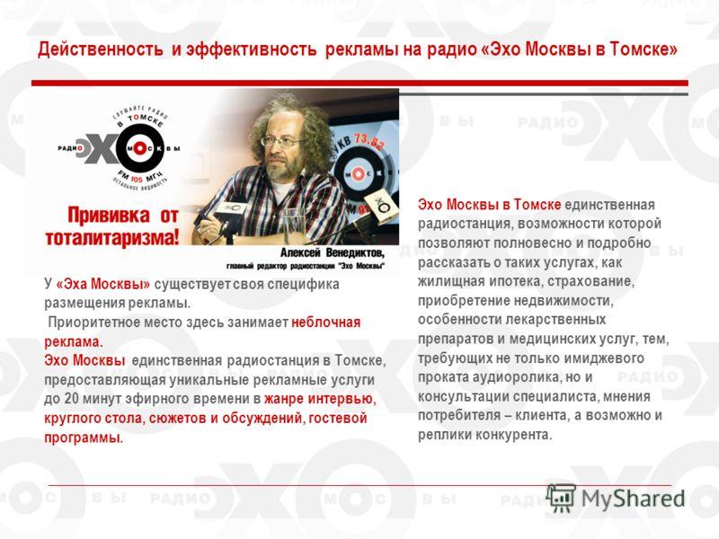 Действенность и эффективность рекламы на радио «Эхо Москвы в Томске» У «Эха Москвы» существует своя специфика размещения рекламы. Приоритетное место здесь занимает неблочная реклама. Эхо Москвы единственная радиостанция в Томске, предоставляющая уник
