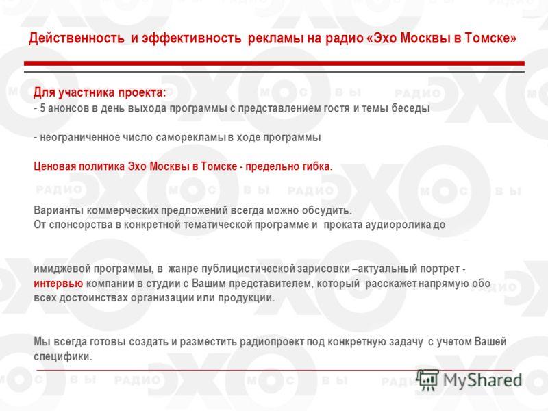 Для участника проекта: - 5 анонсов в день выхода программы с представлением гостя и темы беседы - неограниченное число саморекламы в ходе программы Ценовая политика Эхо Москвы в Томске - предельно гибка. Варианты коммерческих предложений всегда можно
