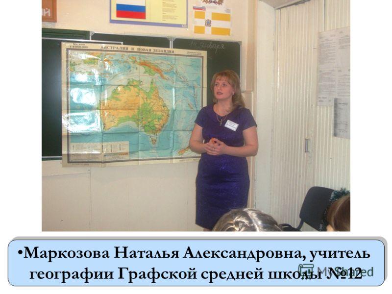 Маркозова Наталья Александровна, учитель географии Графской средней школы 12 Маркозова Наталья Александровна, учитель географии Графской средней школы 12