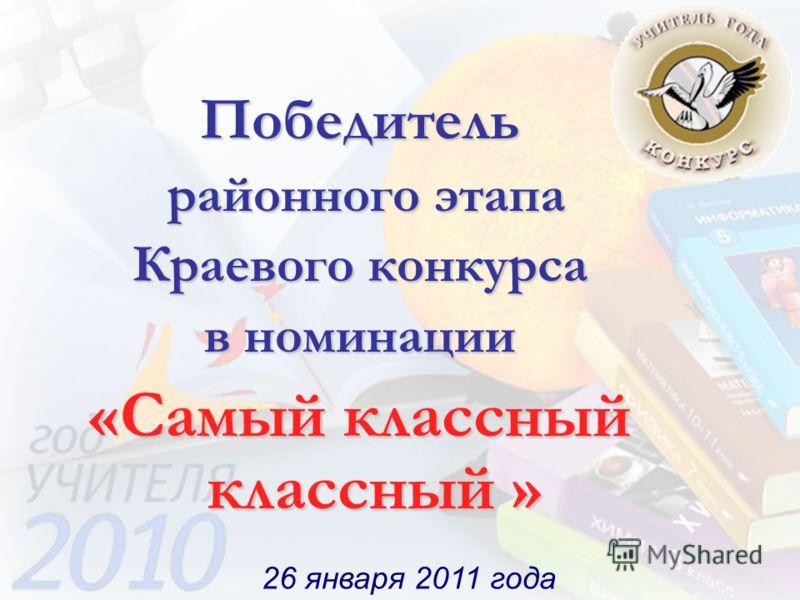 26 января 2011 года Победитель районного этапа районного этапа Краевого конкурса в номинации «Самый классный классный »
