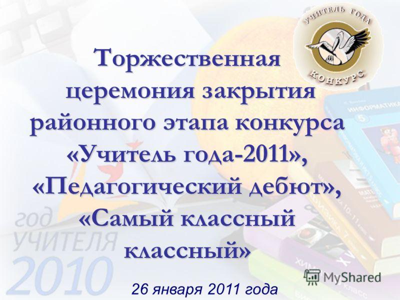 Торжественная церемония закрытия районного этапа конкурса «Учитель года-2011», «Педагогический дебют», «Самый классный классный» 26 января 2011 года