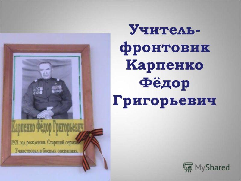 Учитель- фронтовик Карпенко Фёдор Григорьевич