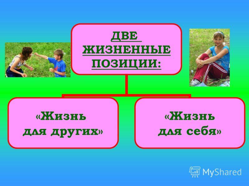 ДВЕ ЖИЗНЕННЫЕ ПОЗИЦИИ: «Жизнь для других» «Жизнь для себя»