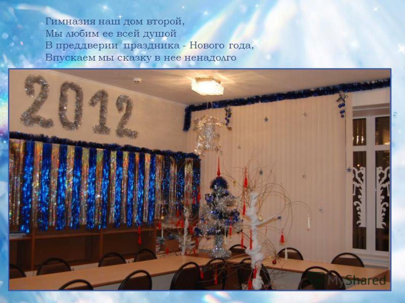 Гимназия наш дом второй, Мы любим ее всей душой В преддверии праздника - Нового года, Впускаем мы сказку в нее ненадолго