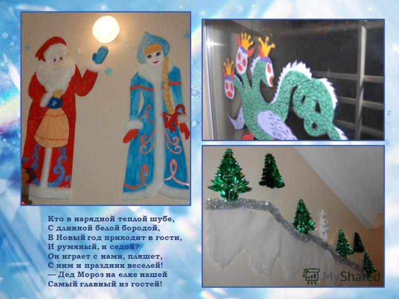 Кто в нарядной теплой шубе, С длинной белой бородой, В Новый год приходит в гости, И румяный, и седой? Он играет с нами, пляшет, С ним и праздник веселей! Дед Мороз на елке нашей Самый главный из гостей!