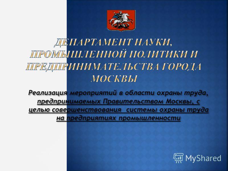 Реализация мероприятий в области охраны труда, предпринимаемых Правительством Москвы, с целью совершенствования системы охраны труда на предприятиях промышленности