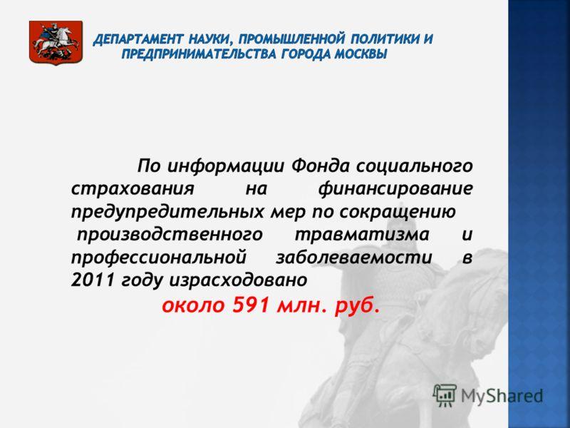 По информации Фонда социального страхования на финансирование предупредительных мер по сокращению производственного травматизма и профессиональной заболеваемости в 2011 году израсходовано около 591 млн. руб.
