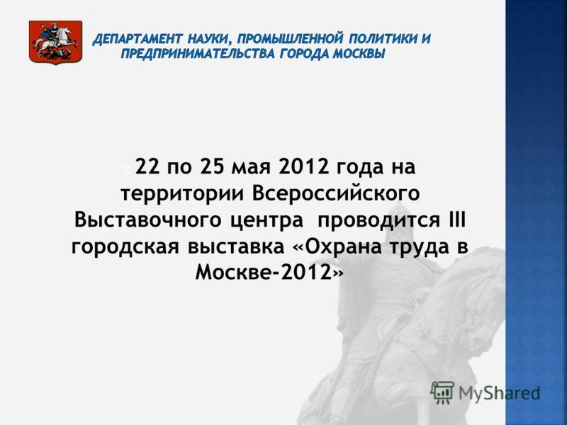 с 22 по 25 мая 2012 года на территории Всероссийского Выставочного центра проводится III городская выставка «Охрана труда в Москве-2012»