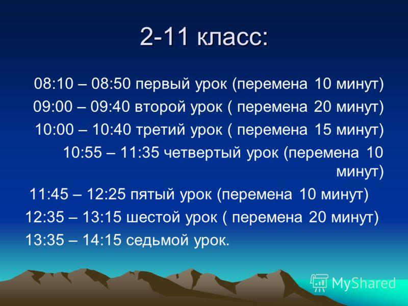 2-11 класс: 08:10 – 08:50 первый урок (перемена 10 минут) 09:00 – 09:40 второй урок ( перемена 20 минут) 10:00 – 10:40 третий урок ( перемена 15 минут) 10:55 – 11:35 четвертый урок (перемена 10 минут) 11:45 – 12:25 пятый урок (перемена 10 минут) 12:3