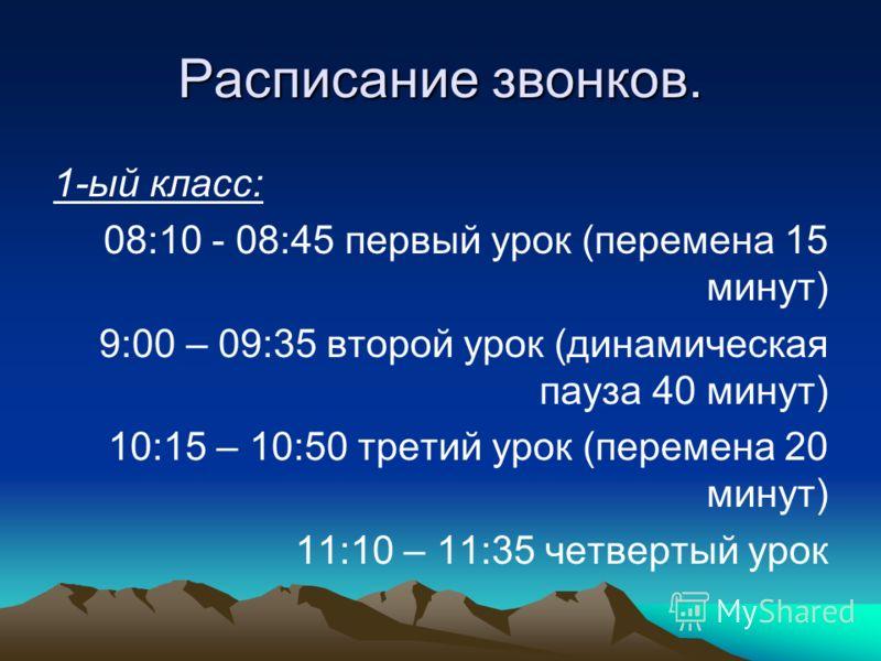Расписание звонков. 1-ый класс: 08:10 - 08:45 первый урок (перемена 15 минут) 9:00 – 09:35 второй урок (динамическая пауза 40 минут) 10:15 – 10:50 третий урок (перемена 20 минут) 11:10 – 11:35 четвертый урок
