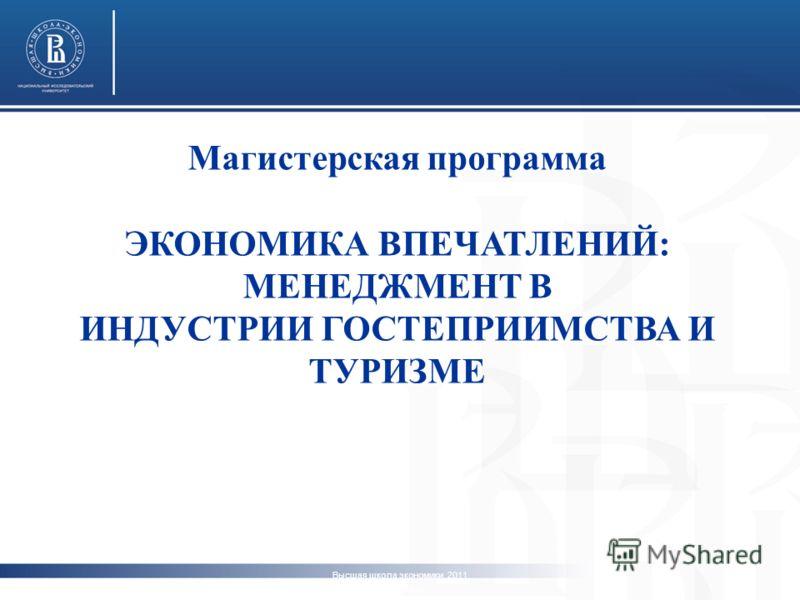Высшая школа экономики, 2011 www.hse.ru Магистерская программа ЭКОНОМИКА ВПЕЧАТЛЕНИЙ: МЕНЕДЖМЕНТ В ИНДУСТРИИ ГОСТЕПРИИМСТВА И ТУРИЗМЕ