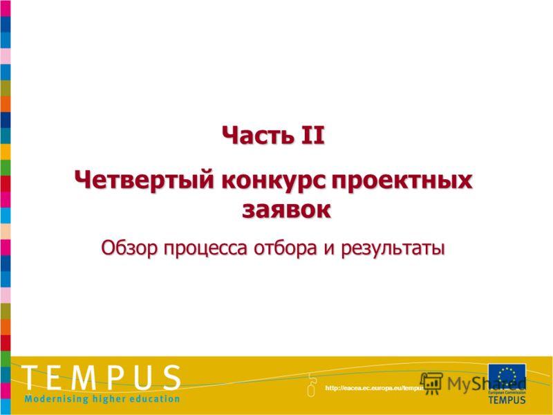 Часть II Четвертый конкурс проектных заявок Обзор процесса отбора и результаты http://eacea.ec.europa.eu/tempus