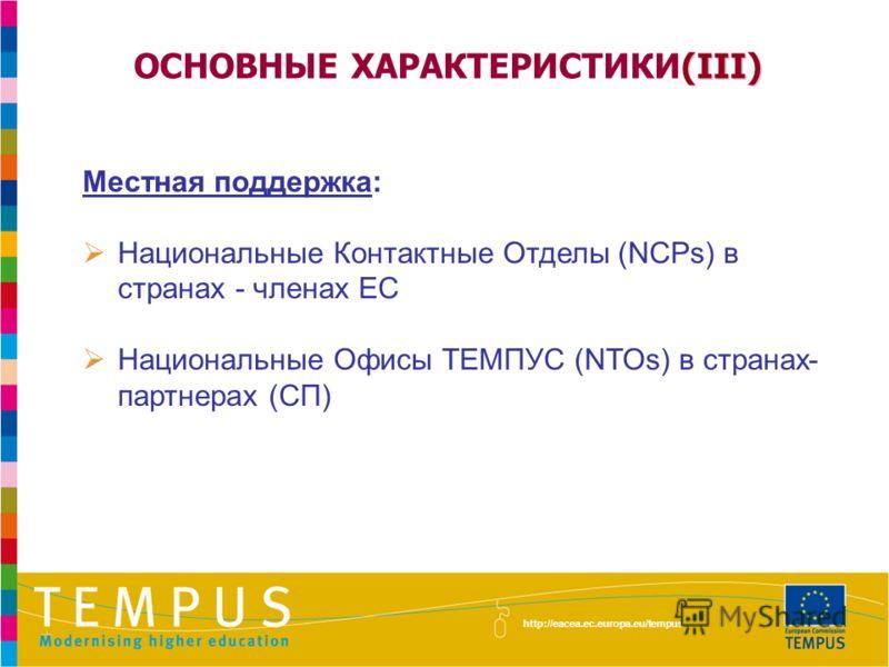 (III) ОСНОВНЫЕ ХАРАКТЕРИСТИКИ(III) Местная поддержка: Национальные Контактные Отделы (NCPs) в странах - членах ЕС Национальные Офисы ТЕМПУС (NTOs) в странах- партнерах (СП) http://eacea.ec.europa.eu/tempus