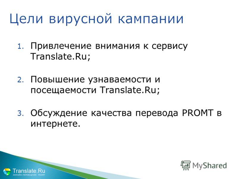 1. Привлечение внимания к сервису Translate.Ru; 2. Повышение узнаваемости и посещаемости Translate.Ru; 3. Обсуждение качества перевода PROMT в интернете. Цели вирусной кампании