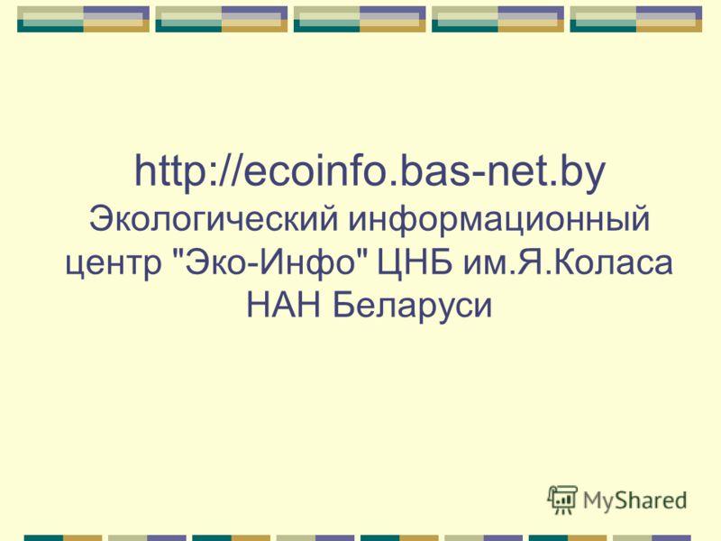 http://ecoinfo.bas-net.by Экологический информационный центр Эко-Инфо ЦНБ им.Я.Коласа НАН Беларуси