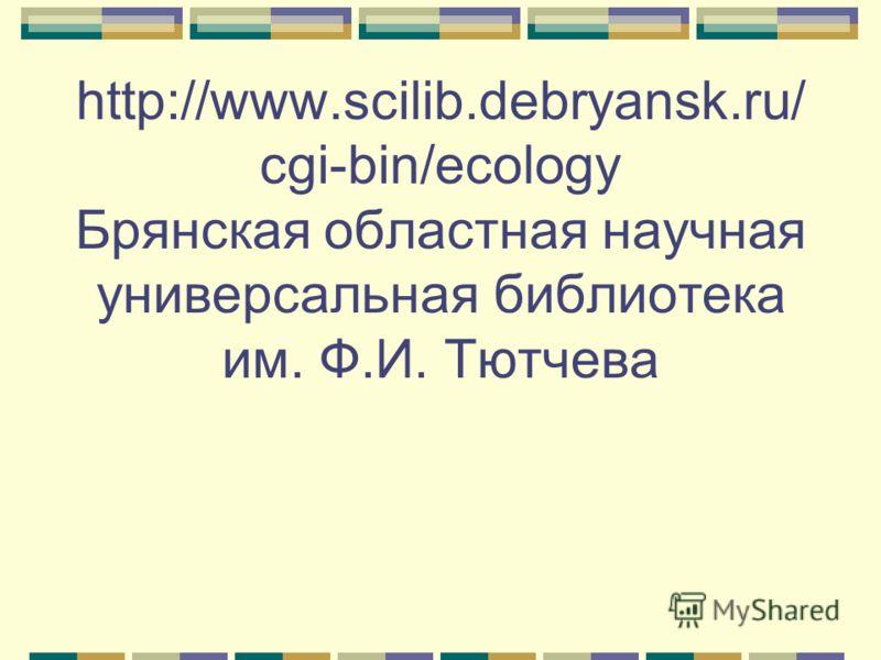 http://www.scilib.debryansk.ru/ cgi-bin/ecology Брянская областная научная универсальная библиотека им. Ф.И. Тютчева