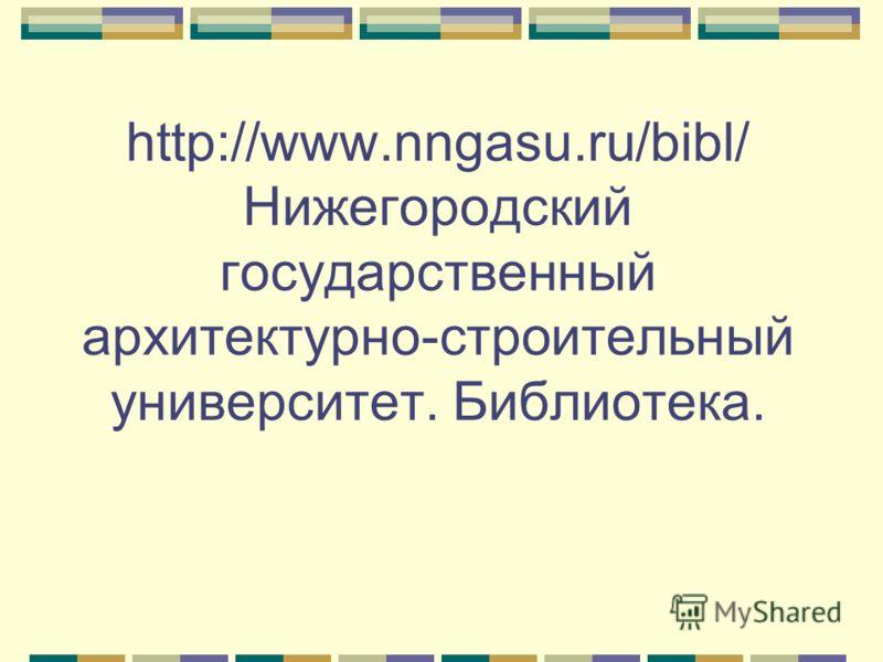 http://www.nngasu.ru/bibl/ Нижегородский государственный архитектурно-строительный университет. Библиотека.