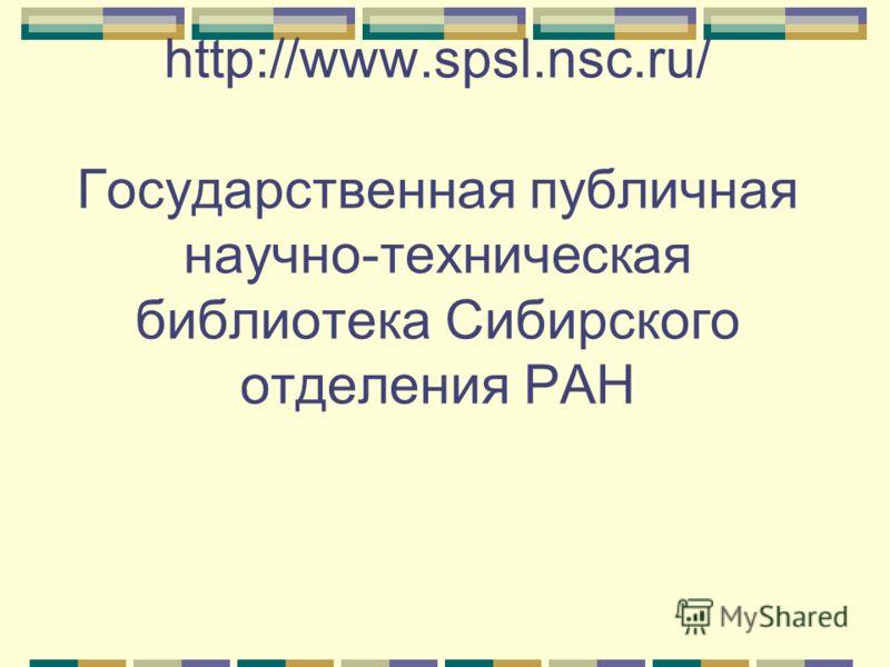 http://www.spsl.nsc.ru/ Государственная публичная научно-техническая библиотека Сибирского отделения РАН