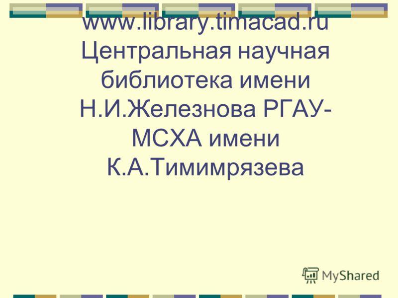 www.library.timacad.ru Центральная научная библиотека имени Н.И.Железнова РГАУ- МСХА имени К.А.Тимимрязева
