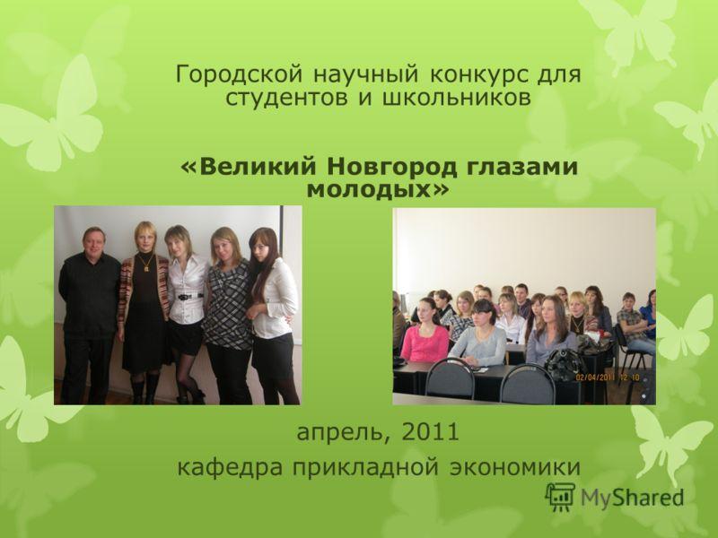 Городской научный конкурс для студентов и школьников «Великий Новгород глазами молодых» апрель, 2011 кафедра прикладной экономики
