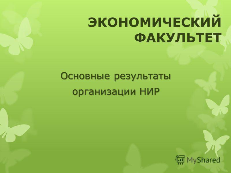 Основные результаты организации НИР ЭКОНОМИЧЕСКИЙ ФАКУЛЬТЕТ