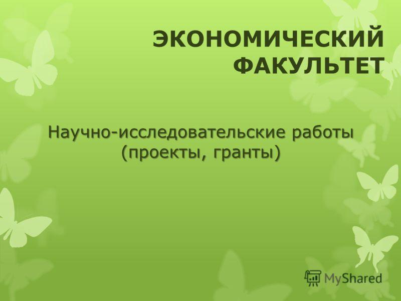 Научно-исследовательские работы (проекты, гранты) ЭКОНОМИЧЕСКИЙ ФАКУЛЬТЕТ