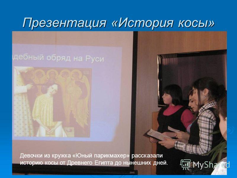 Презентация «История косы» Девочки из кружка «Юный парикмахер» рассказали историю косы от Древнего Египта до нынешних дней.