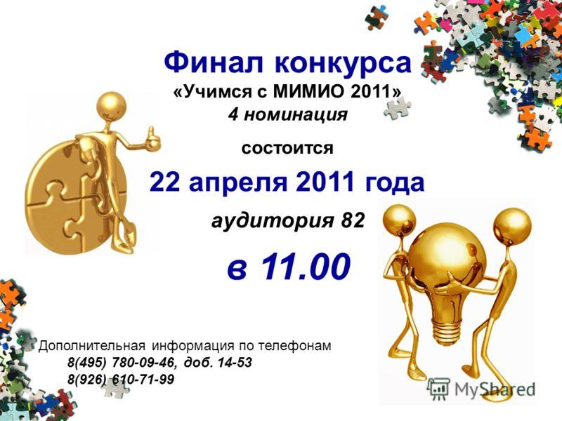 Финал конкурса «Учимся с МИМИО 2011» 4 номинация состоится 22 апреля 2011 года аудитория 82 в 11.00 Дополнительная информация по телефонам 8(495) 780-09-46, доб. 14-53 8(926) 610-71-99