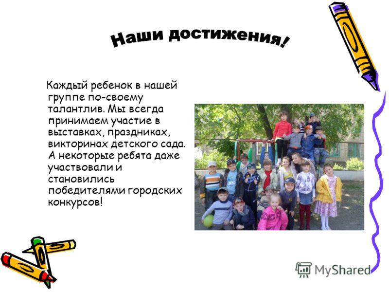 Каждый ребенок в нашей группе по-своему талантлив. Мы всегда принимаем участие в выставках, праздниках, викторинах детского сада. А некоторые ребята даже участвовали и становились победителями городских конкурсов!