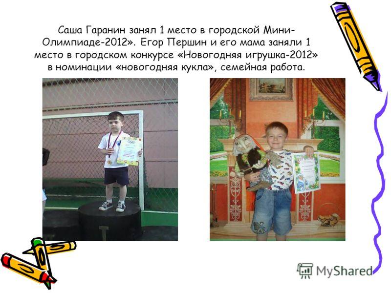 Саша Гаранин занял 1 место в городской Мини- Олимпиаде-2012». Егор Першин и его мама заняли 1 место в городском конкурсе «Новогодняя игрушка-2012» в номинации «новогодняя кукла», семейная работа.