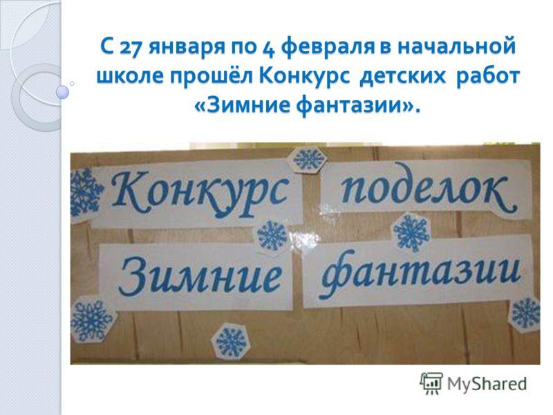 С 27 января по 4 февраля в начальной школе прошёл Конкурс детских работ « Зимние фантазии ».