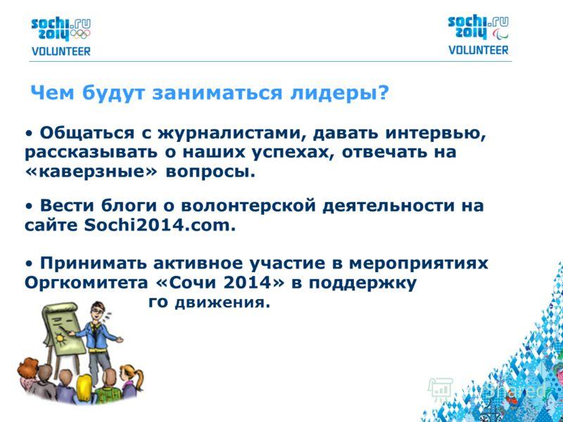 Чем будут заниматься лидеры? Общаться с журналистами, давать интервью, рассказывать о наших успехах, отвечать на «каверзные» вопросы. Вести блоги о волонтерской деятельности на сайте Sochi2014.com. Принимать активное участие в мероприятиях Оргкомитет