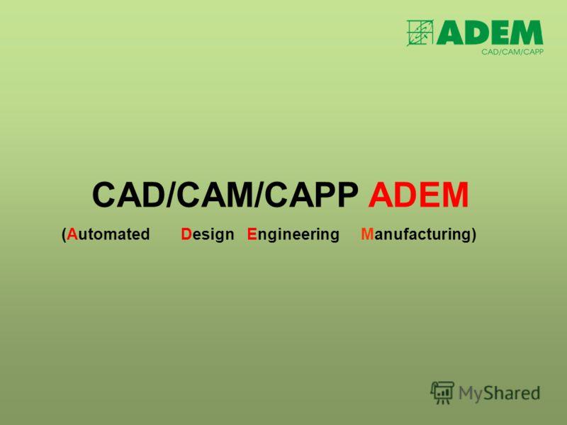 CAD/CAM/CAPP ADEM (AutomatedDesignEngineeringManufacturing)