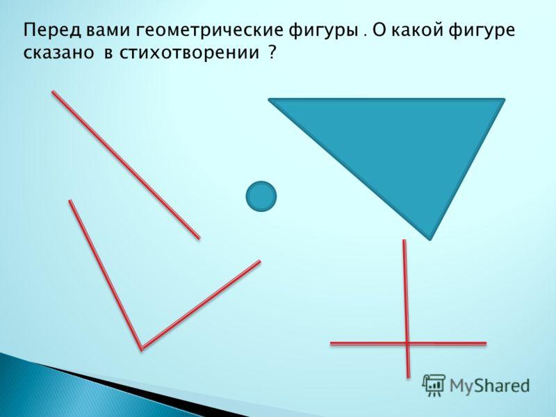 Перед вами геометрические фигуры. О какой фигуре сказано в стихотворении ?