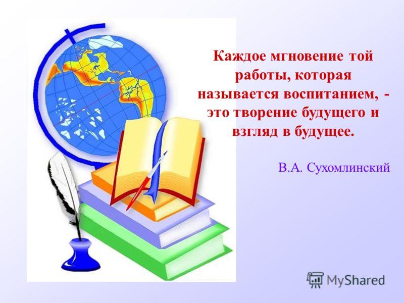 Каждое мгновение той работы, которая называется воспитанием, - это творение будущего и взгляд в будущее. В.А. Сухомлинский
