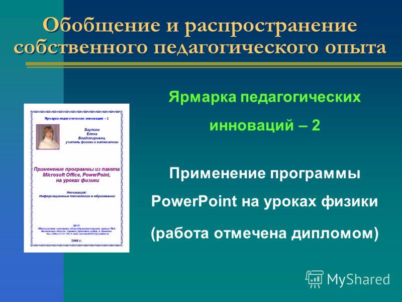 Обобщение и распространение собственного педагогического опыта Ярмарка педагогических инноваций – 2 Применение программы PowerPoint на уроках физики (работа отмечена дипломом)