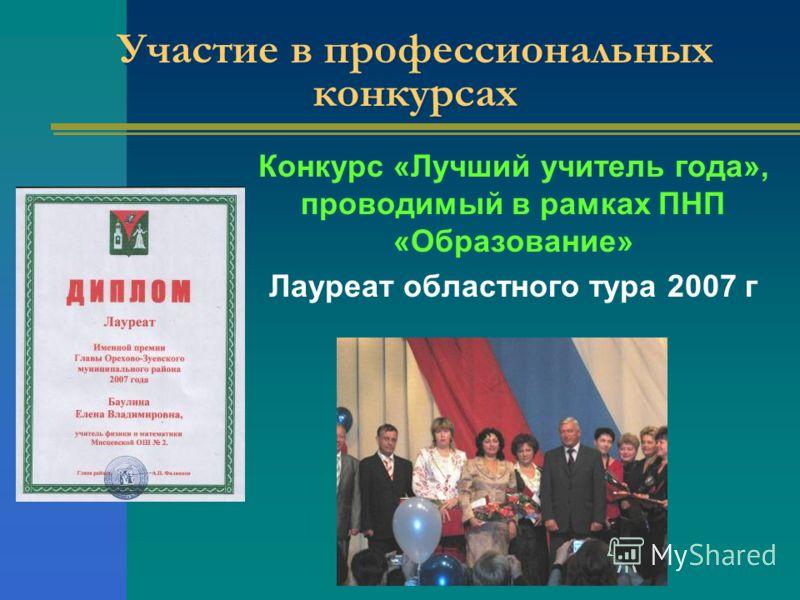 Участие в профессиональных конкурсах Конкурс «Лучший учитель года», проводимый в рамках ПНП «Образование» Лауреат областного тура 2007 г